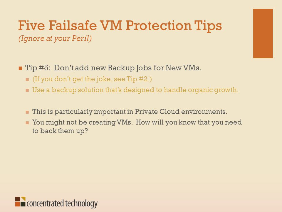 Five Failsafe VM Protection Tips (Ignore at your Peril) Tip #5: Don't add new Backup Jobs for New VMs. (If you don't get the joke, see Tip #2.) Use a