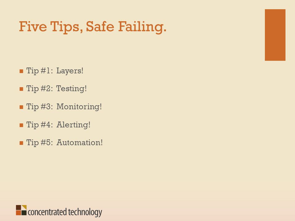 Five Tips, Safe Failing. Tip #1: Layers! Tip #2: Testing! Tip #3: Monitoring! Tip #4: Alerting! Tip #5: Automation!