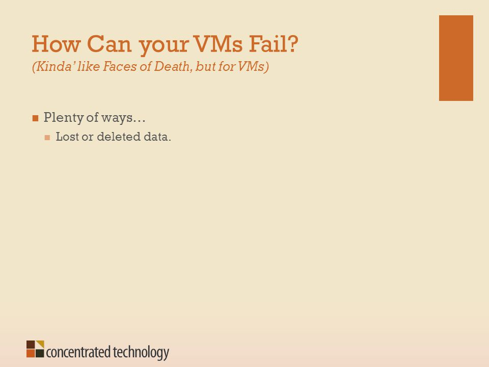 How Can your VMs Fail? (Kinda' like Faces of Death, but for VMs) Plenty of ways… Lost or deleted data.