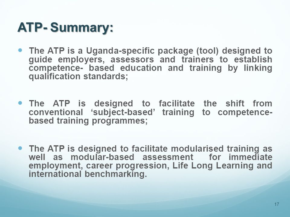 ATP- Summary: The ATP is a Uganda-specific package (tool) designed to guide employers, assessors and trainers to establish competence- based education and training by linking qualification standards; The ATP is designed to facilitate the shift from conventional 'subject-based' training to competence- based training programmes; The ATP is designed to facilitate modularised training as well as modular-based assessment for immediate employment, career progression, Life Long Learning and international benchmarking.
