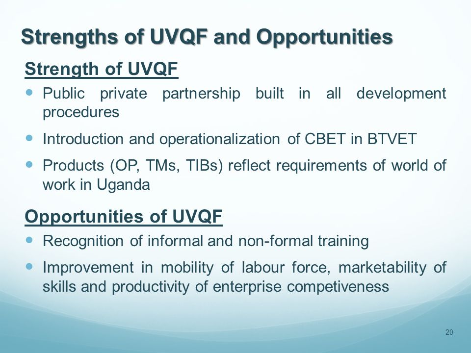 Strengths of UVQF and Opportunities Strength of UVQF Public private partnership built in all development procedures Introduction and operationalization of CBET in BTVET Products (OP, TMs, TIBs) reflect requirements of world of work in Uganda Opportunities of UVQF Recognition of informal and non-formal training Improvement in mobility of labour force, marketability of skills and productivity of enterprise competiveness 20