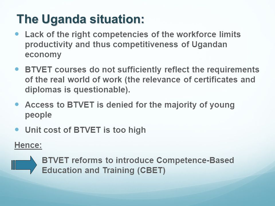 The Uganda situation: Lack of the right competencies of the workforce limits productivity and thus competitiveness of Ugandan economy BTVET courses do not sufficiently reflect the requirements of the real world of work (the relevance of certificates and diplomas is questionable).