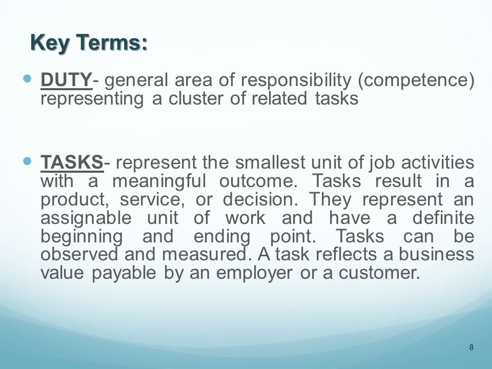 Key Terms: DUTY- general area of responsibility (competence) representing a cluster of related tasks TASKS- represent the smallest unit of job activit
