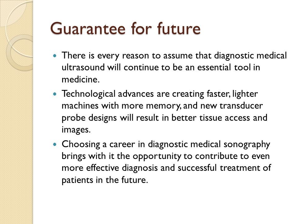 Guarantee for future There is every reason to assume that diagnostic medical ultrasound will continue to be an essential tool in medicine. Technologic