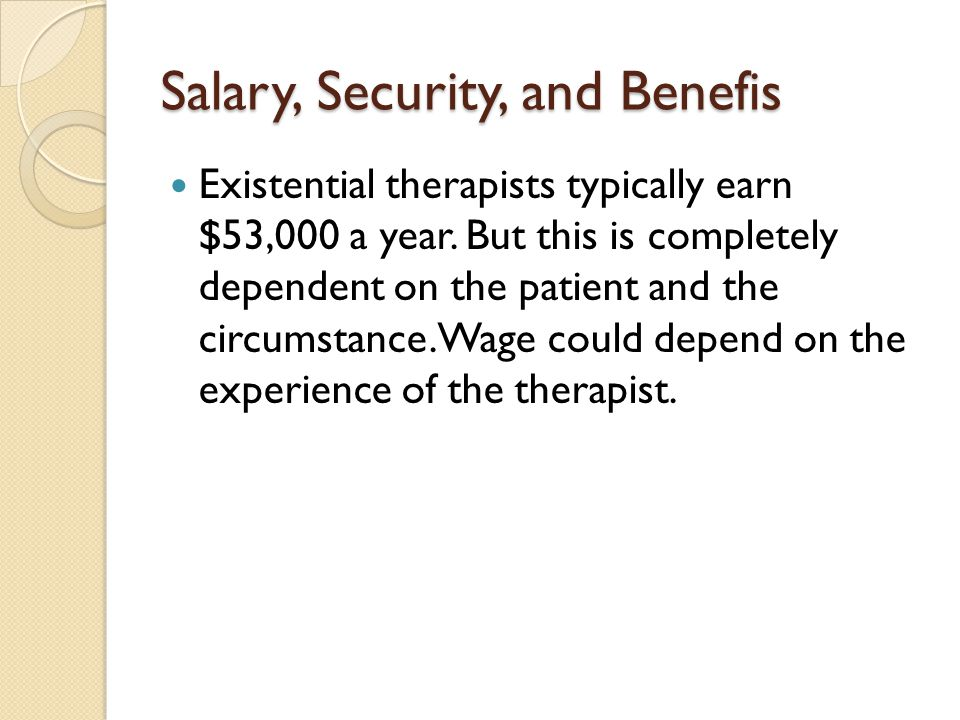 Salary, Security, and Benefis Existential therapists typically earn $53,000 a year. But this is completely dependent on the patient and the circumstan