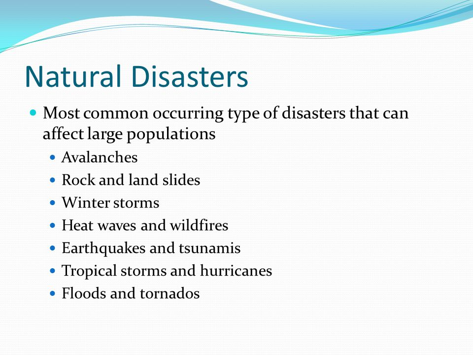 Natural Disasters Most common occurring type of disasters that can affect large populations Avalanches Rock and land slides Winter storms Heat waves and wildfires Earthquakes and tsunamis Tropical storms and hurricanes Floods and tornados