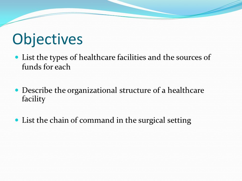 Objectives List the types of healthcare facilities and the sources of funds for each Describe the organizational structure of a healthcare facility List the chain of command in the surgical setting