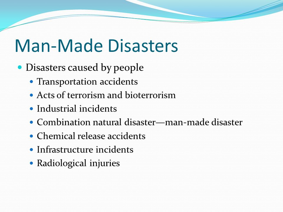 Man-Made Disasters Disasters caused by people Transportation accidents Acts of terrorism and bioterrorism Industrial incidents Combination natural disaster—man-made disaster Chemical release accidents Infrastructure incidents Radiological injuries