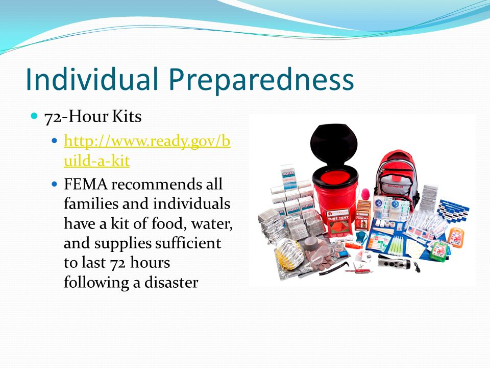 Individual Preparedness 72-Hour Kits http://www.ready.gov/b uild-a-kit http://www.ready.gov/b uild-a-kit FEMA recommends all families and individuals have a kit of food, water, and supplies sufficient to last 72 hours following a disaster