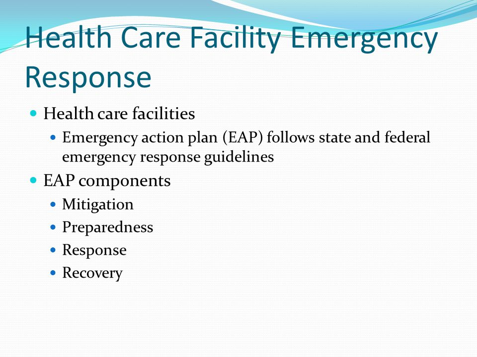 Health Care Facility Emergency Response Health care facilities Emergency action plan (EAP) follows state and federal emergency response guidelines EAP components Mitigation Preparedness Response Recovery