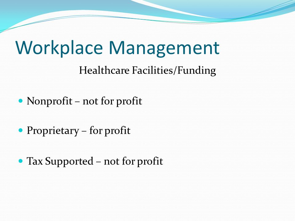 Workplace Management Healthcare Facilities/Funding Nonprofit – not for profit Proprietary – for profit Tax Supported – not for profit