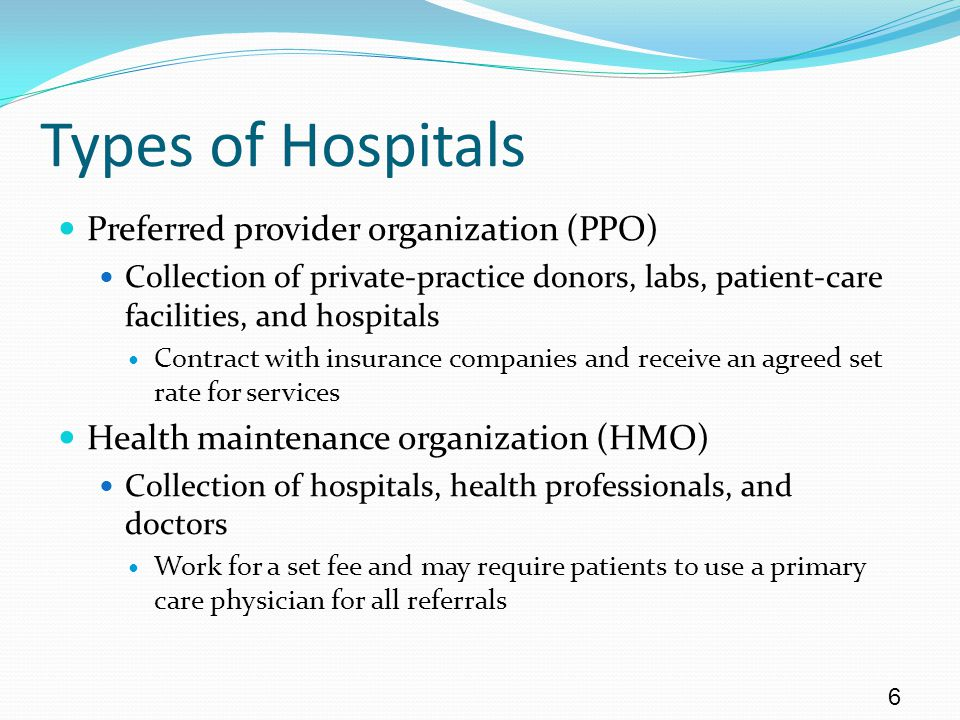 Types of Hospitals Preferred provider organization (PPO) Collection of private-practice donors, labs, patient-care facilities, and hospitals Contract with insurance companies and receive an agreed set rate for services Health maintenance organization (HMO) Collection of hospitals, health professionals, and doctors Work for a set fee and may require patients to use a primary care physician for all referrals 6