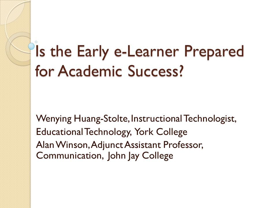 Is the Early e-Learner Prepared for Academic Success? Wenying Huang-Stolte, Instructional Technologist, Educational Technology, York College Alan Wins