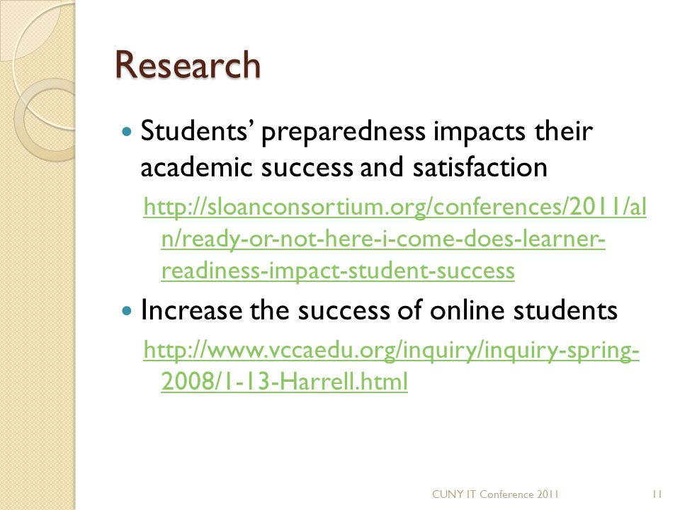 Research Students' preparedness impacts their academic success and satisfaction http://sloanconsortium.org/conferences/2011/al n/ready-or-not-here-i-c