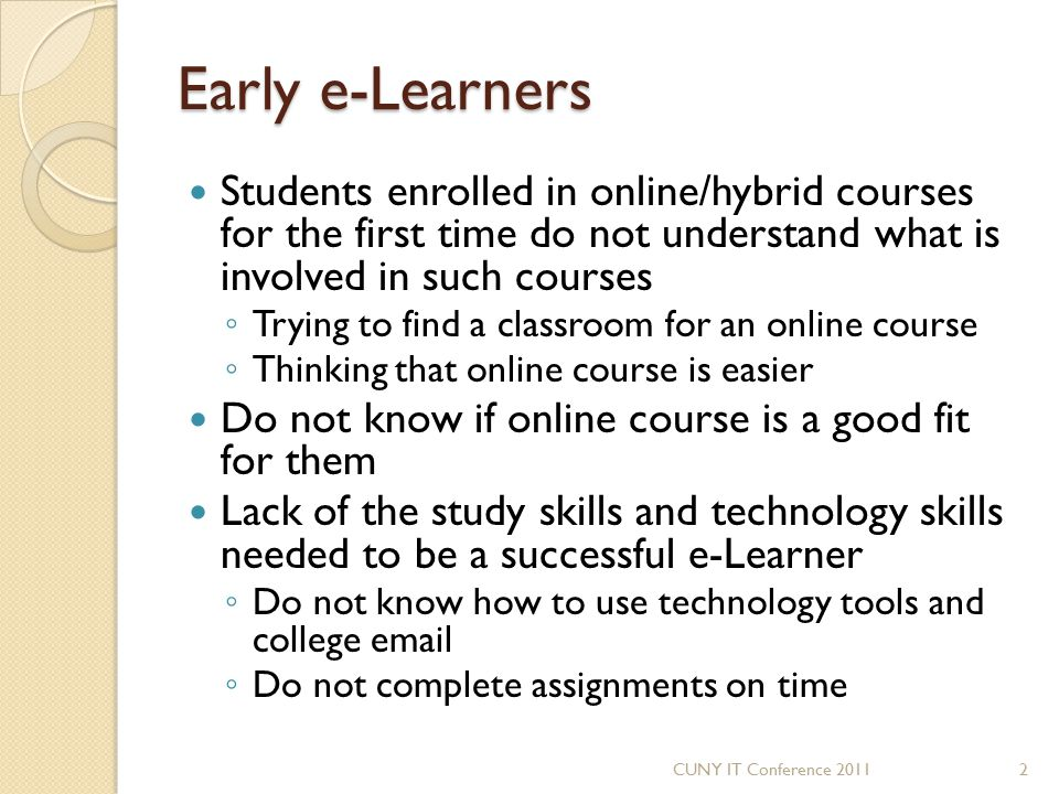 Early e-Learners Students enrolled in online/hybrid courses for the first time do not understand what is involved in such courses ◦ Trying to find a c