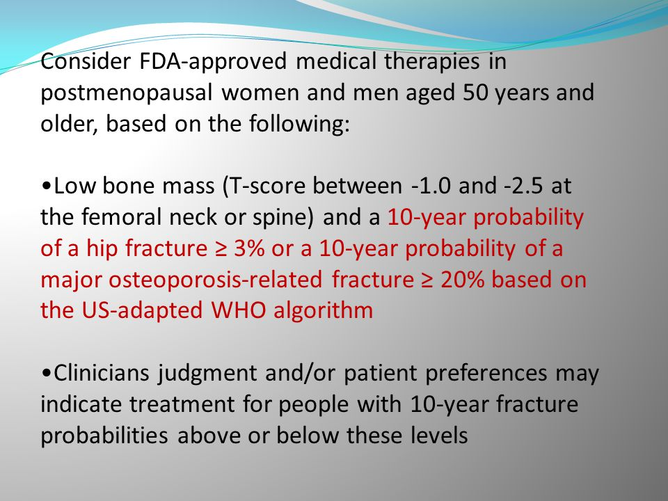 Consider FDA-approved medical therapies in postmenopausal women and men aged 50 years and older, based on the following: Low bone mass (T-score betwee