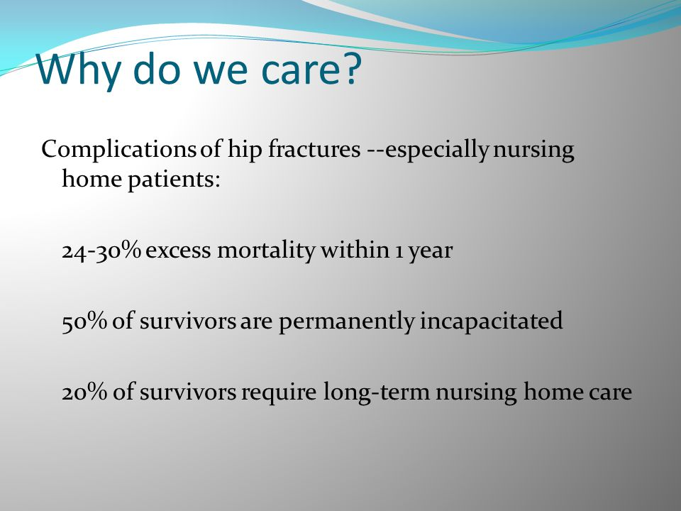 Why do we care? Complications of hip fractures --especially nursing home patients: 24-30% excess mortality within 1 year 50% of survivors are permanen