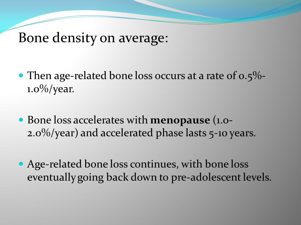 Bone density on average: Then age-related bone loss occurs at a rate of 0.5%- 1.0%/year. Bone loss accelerates with menopause (1.0- 2.0%/year) and acc