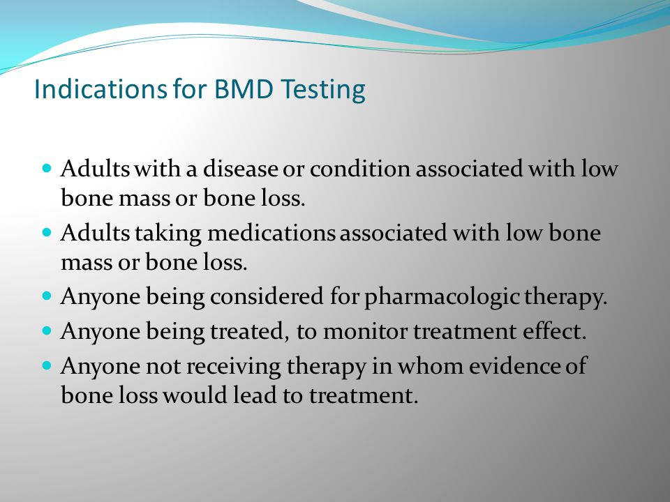 Indications for BMD Testing Adults with a disease or condition associated with low bone mass or bone loss. Adults taking medications associated with l