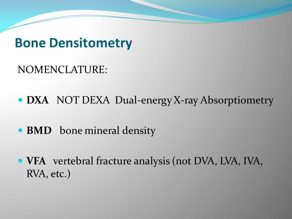 Bone Densitometry NOMENCLATURE: DXA NOT DEXA Dual-energy X-ray Absorptiometry BMD bone mineral density VFA vertebral fracture analysis (not DVA, LVA,