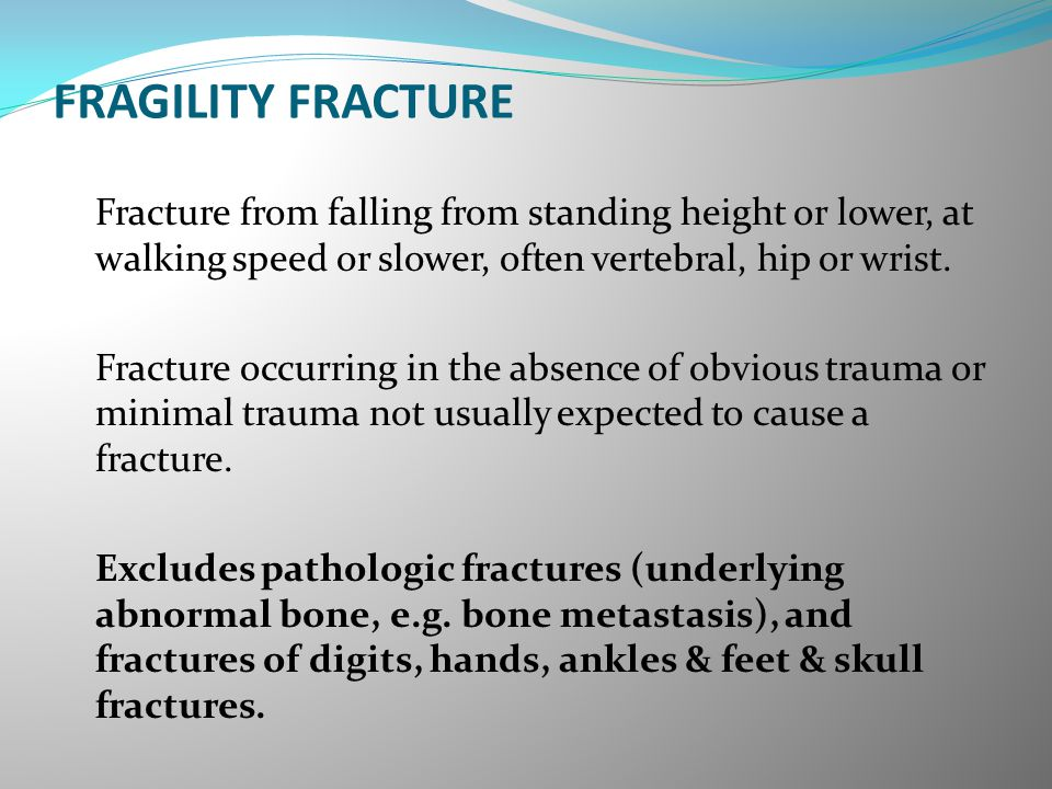FRAGILITY FRACTURE Fracture from falling from standing height or lower, at walking speed or slower, often vertebral, hip or wrist. Fracture occurring