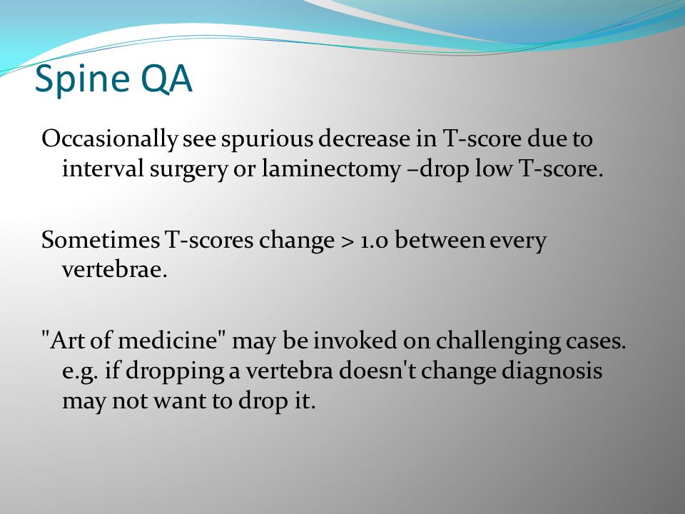 Occasionally see spurious decrease in T-score due to interval surgery or laminectomy –drop low T-score. Sometimes T-scores change > 1.0 between every