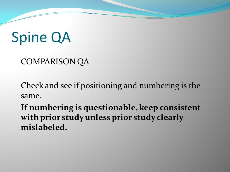 Spine QA COMPARISON QA Check and see if positioning and numbering is the same. If numbering is questionable, keep consistent with prior study unless p