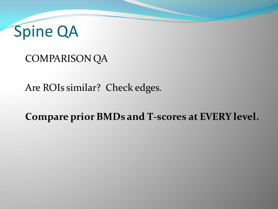 Spine QA COMPARISON QA Are ROIs similar? Check edges. Compare prior BMDs and T-scores at EVERY level.