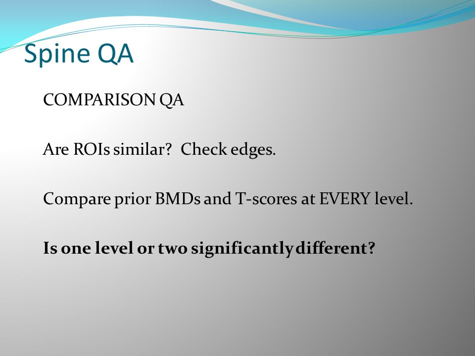 Spine QA COMPARISON QA Are ROIs similar? Check edges. Compare prior BMDs and T-scores at EVERY level. Is one level or two significantly different?