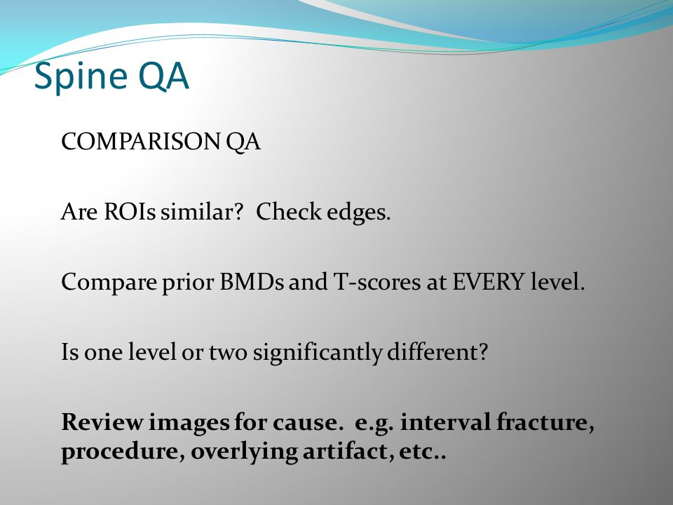 Spine QA COMPARISON QA Are ROIs similar? Check edges. Compare prior BMDs and T-scores at EVERY level. Is one level or two significantly different? Rev