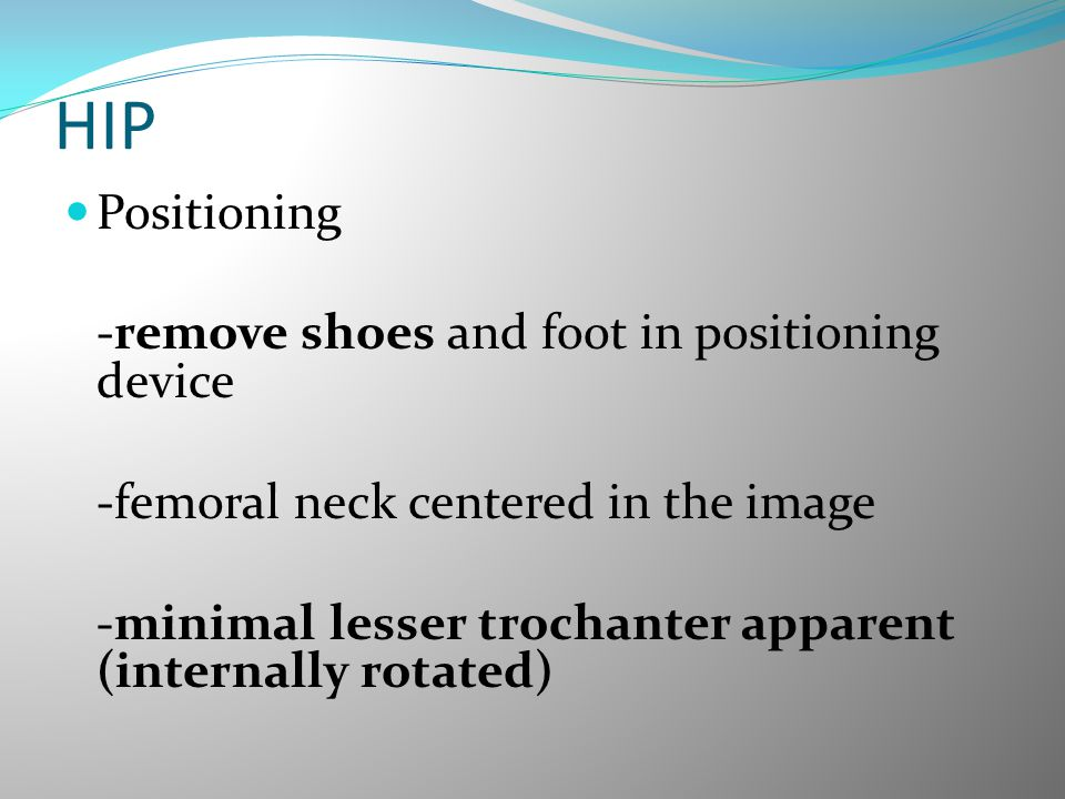 HIP Positioning -remove shoes and foot in positioning device -femoral neck centered in the image -minimal lesser trochanter apparent (internally rotat
