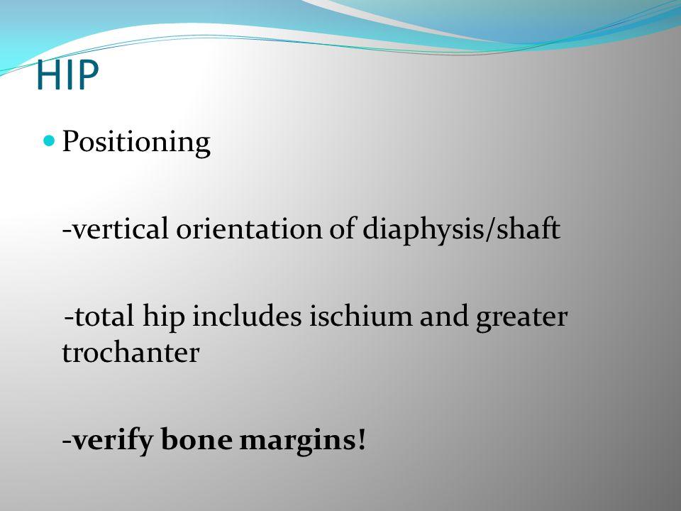 HIP Positioning -vertical orientation of diaphysis/shaft -total hip includes ischium and greater trochanter -verify bone margins!