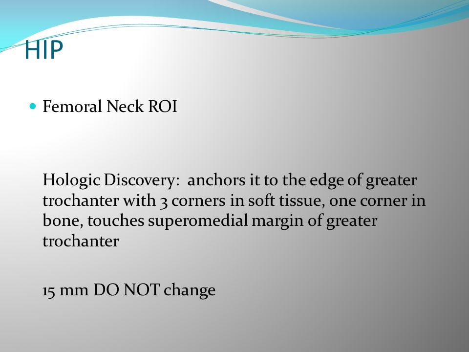 HIP Femoral Neck ROI Hologic Discovery: anchors it to the edge of greater trochanter with 3 corners in soft tissue, one corner in bone, touches supero
