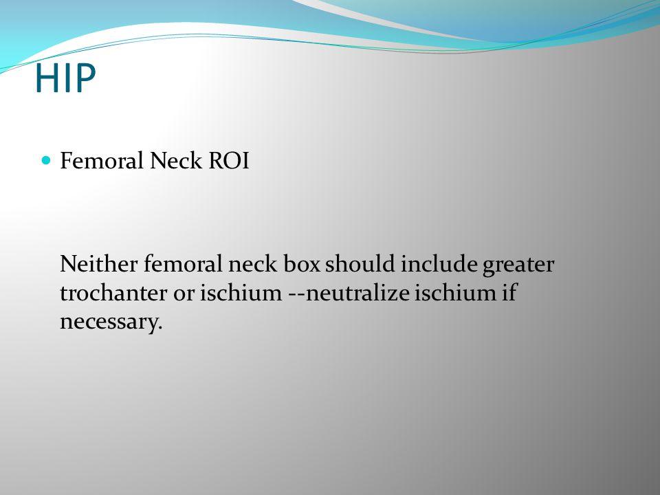 HIP Femoral Neck ROI Neither femoral neck box should include greater trochanter or ischium --neutralize ischium if necessary.
