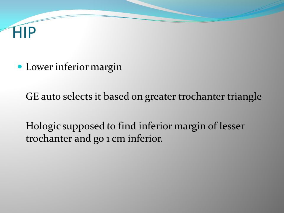 HIP Lower inferior margin GE auto selects it based on greater trochanter triangle Hologic supposed to find inferior margin of lesser trochanter and go