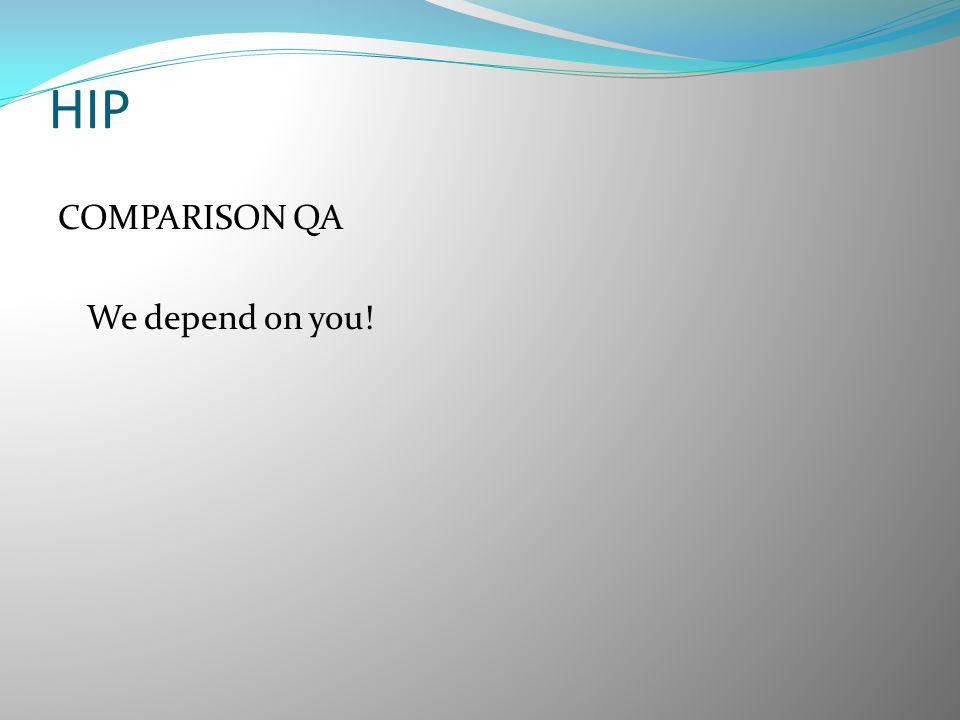 HIP COMPARISON QA We depend on you!