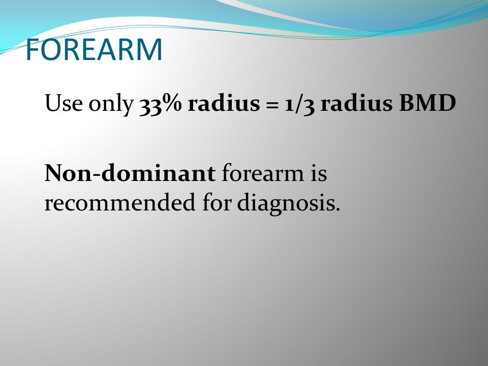 FOREARM Use only 33% radius = 1/3 radius BMD Non-dominant forearm is recommended for diagnosis.