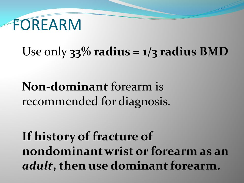 FOREARM Use only 33% radius = 1/3 radius BMD Non-dominant forearm is recommended for diagnosis. If history of fracture of nondominant wrist or forearm