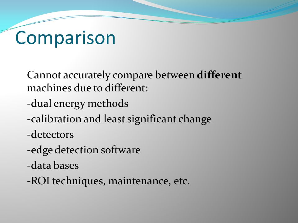 Comparison Cannot accurately compare between different machines due to different: -dual energy methods -calibration and least significant change -dete