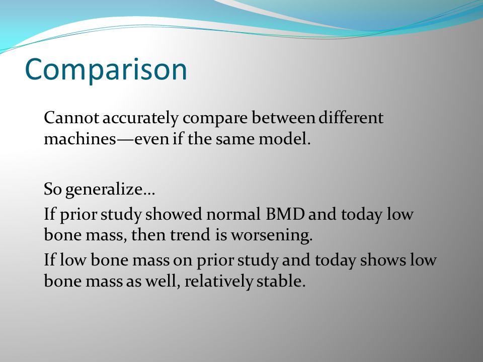 Comparison Cannot accurately compare between different machines—even if the same model. So generalize… If prior study showed normal BMD and today low