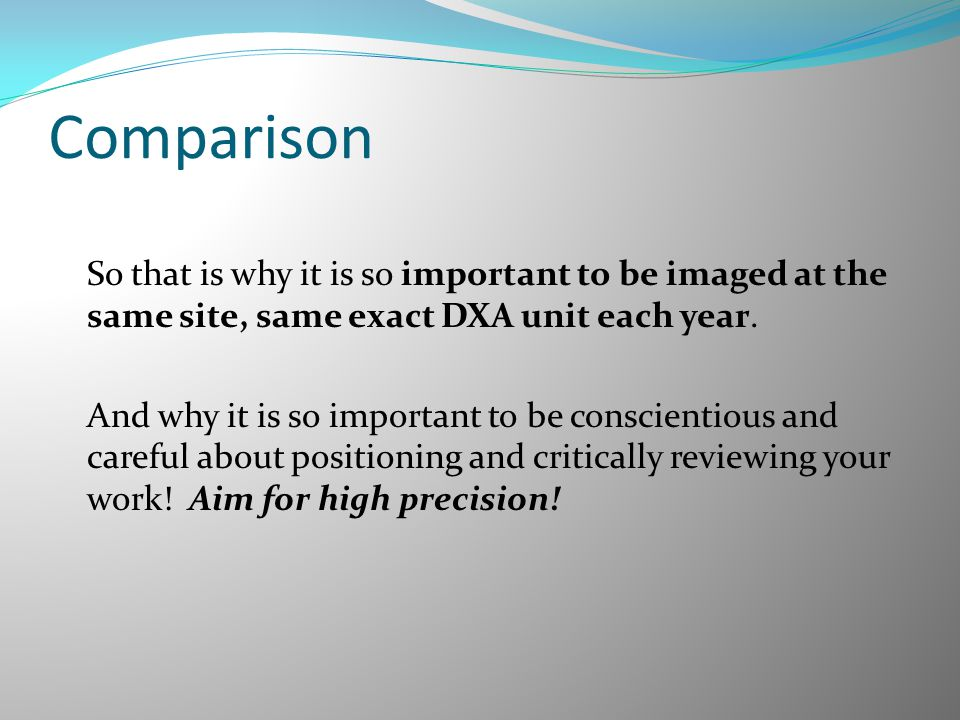 Comparison So that is why it is so important to be imaged at the same site, same exact DXA unit each year. And why it is so important to be conscienti