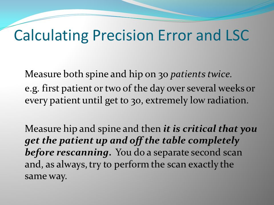 Calculating Precision Error and LSC Measure both spine and hip on 30 patients twice. e.g. first patient or two of the day over several weeks or every