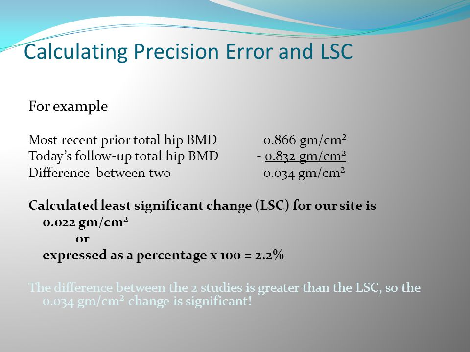 Calculating Precision Error and LSC For example Most recent prior total hip BMD 0.866 gm/cm² Today's follow-up total hip BMD - 0.832 gm/cm² Difference