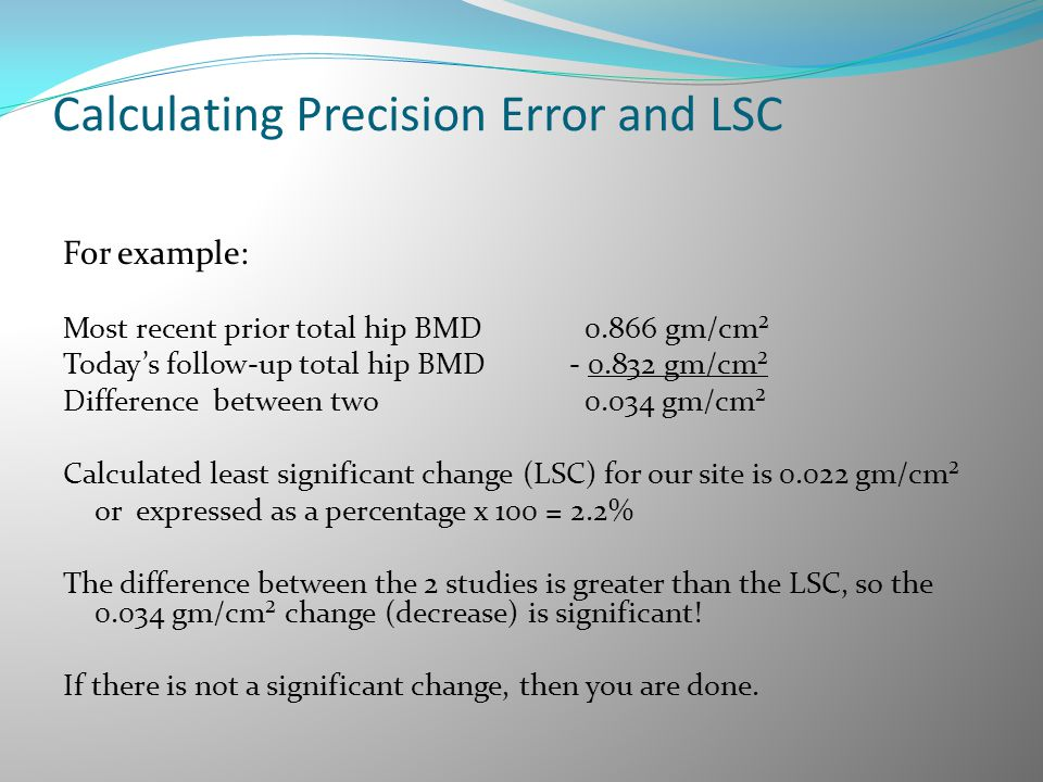 Calculating Precision Error and LSC For example: Most recent prior total hip BMD 0.866 gm/cm² Today's follow-up total hip BMD - 0.832 gm/cm² Differenc