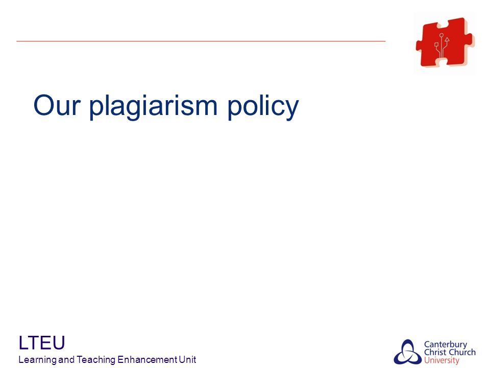 Plagiarism Policy Educate to avoid first, detect and punish second LTEU Learning and Teaching Enhancement Unit Up Front Briefing Formative Experience Whole Group Submission Procedures for Dealing with Alleged Plagiarism Educational Use of Turnitin