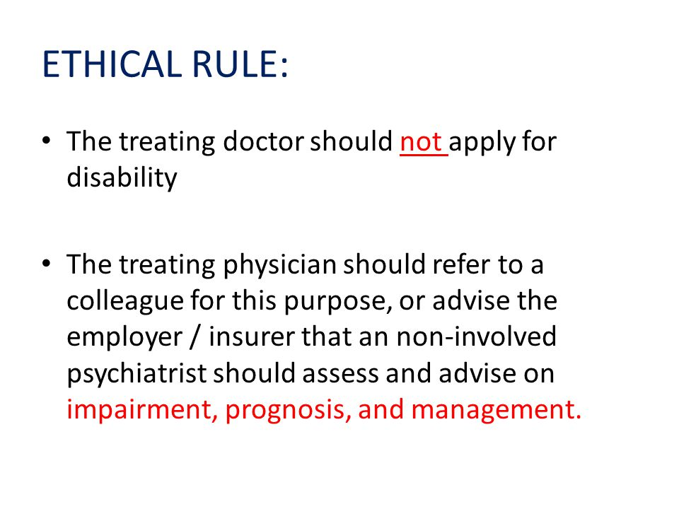 ETHICAL RULE: The treating doctor should not apply for disability The treating physician should refer to a colleague for this purpose, or advise the employer / insurer that an non-involved psychiatrist should assess and advise on impairment, prognosis, and management.