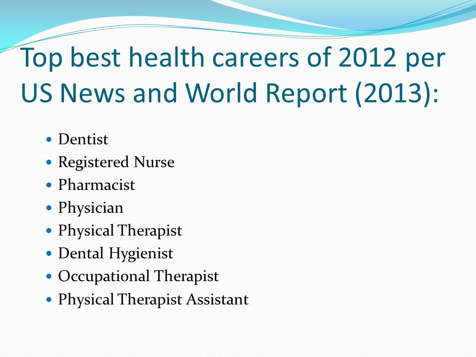 Top best health careers of 2012 per US News and World Report (2013): Dentist Registered Nurse Pharmacist Physician Physical Therapist Dental Hygienist