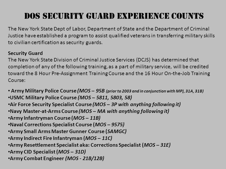 DOS Security Guard Experience Counts The New York State Dept of Labor, Department of State and the Department of Criminal Justice have established a program to assist qualified veterans in transferring military skills to civilian certification as security guards.