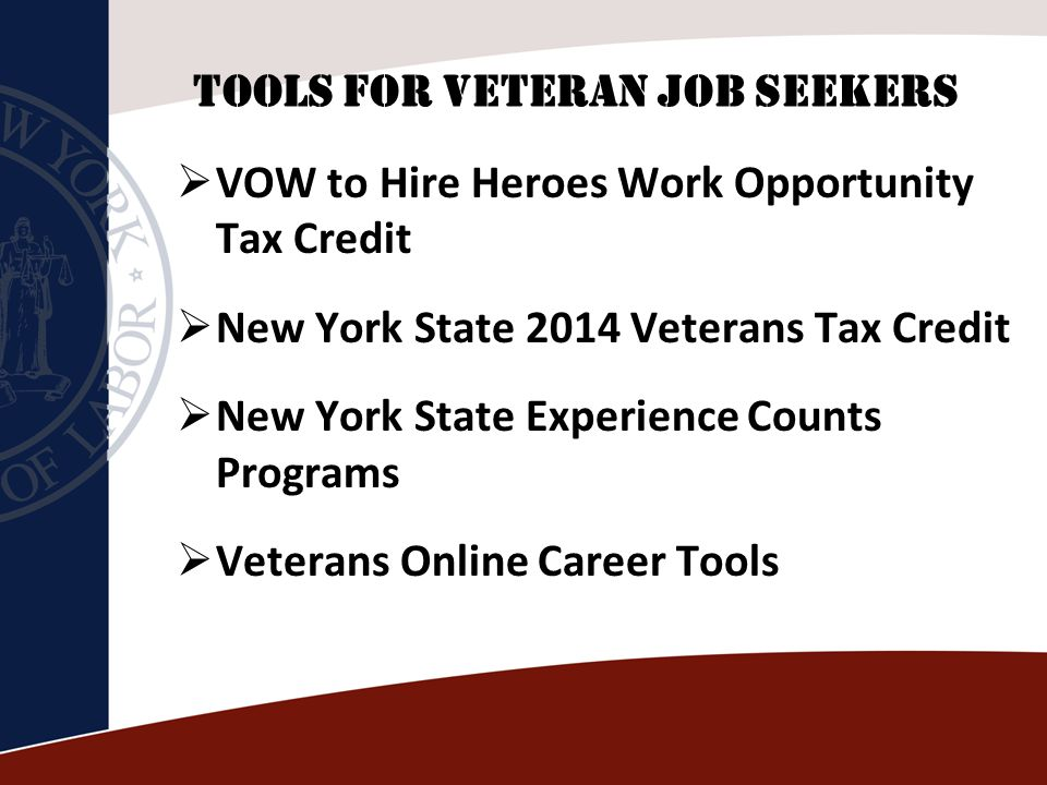 TOOLS FOR VETERAN JOB SEEKERS  VOW to Hire Heroes Work Opportunity Tax Credit  New York State 2014 Veterans Tax Credit  New York State Experience Counts Programs  Veterans Online Career Tools