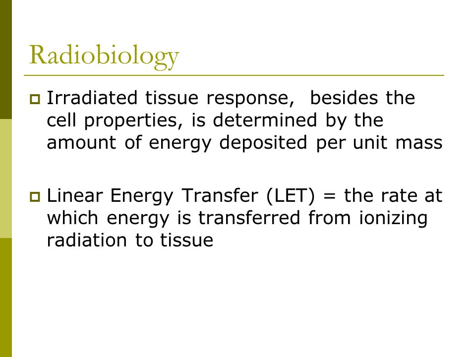 Radiobiology  Irradiated tissue response, besides the cell properties, is determined by the amount of energy deposited per unit mass  Linear Energy